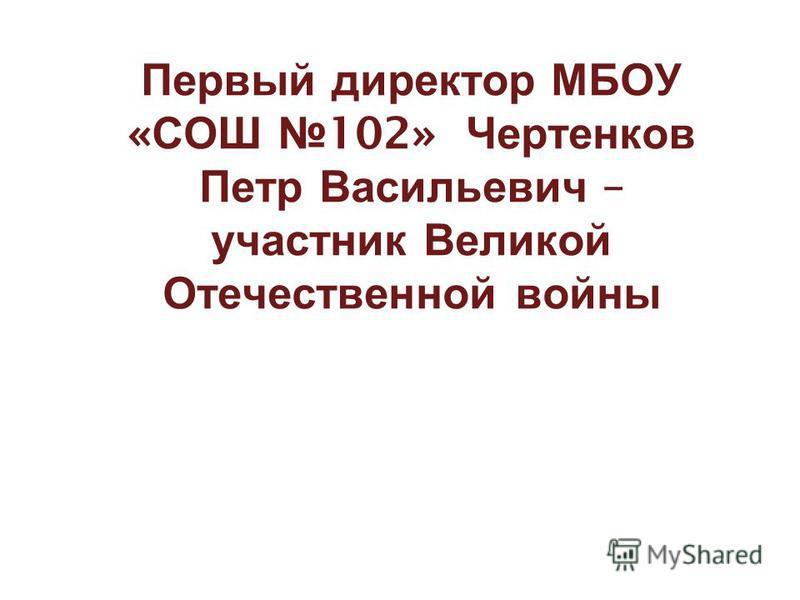 Первый директор МБОУ « СОШ 102» Чертенков Петр Васильевич – участник Великой Отечественной войны