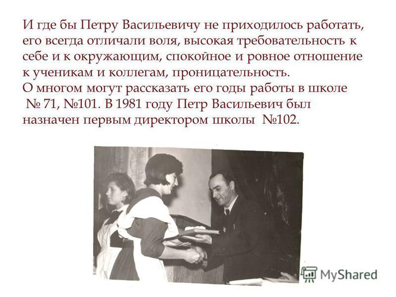 И где бы Петру Васильевичу не приходилось работать, его всегда отличали воля, высокая требовательность к себе и к окружающим, спокойное и ровное отношение к ученикам и коллегам, проницательность. О многом могут рассказать его годы работы в школе 71,
