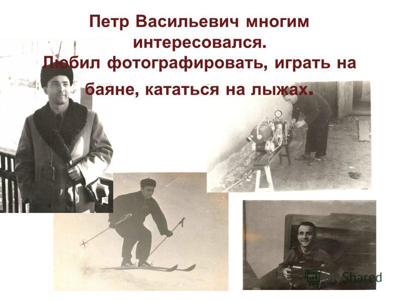 Петр Васильевич многим интересовался. Любил фотографировать, играть на баяне, кататься на лыжах.