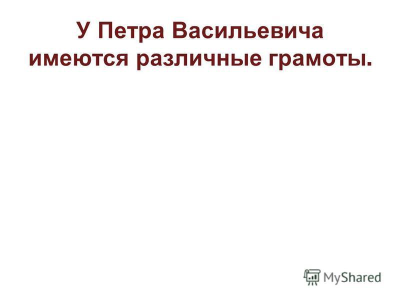 У Петра Васильевича имеются различные грамоты.