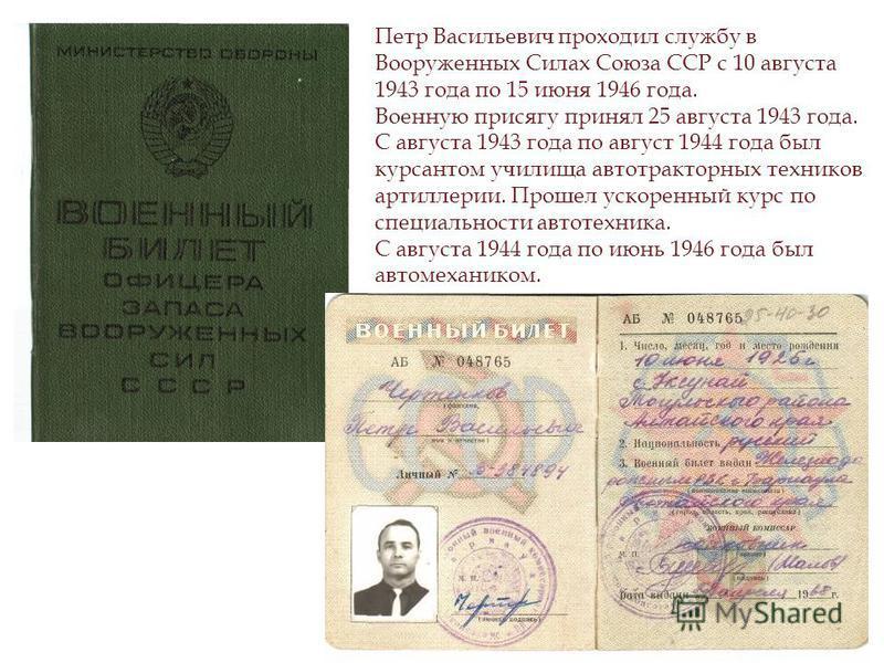 Петр Васильевич проходил службу в Вооруженных Силах Союза ССР с 10 августа 1943 года по 15 июня 1946 года. Военную присягу принял 25 августа 1943 года. С августа 1943 года по август 1944 года был курсантом училища автотракторных техников артиллерии.