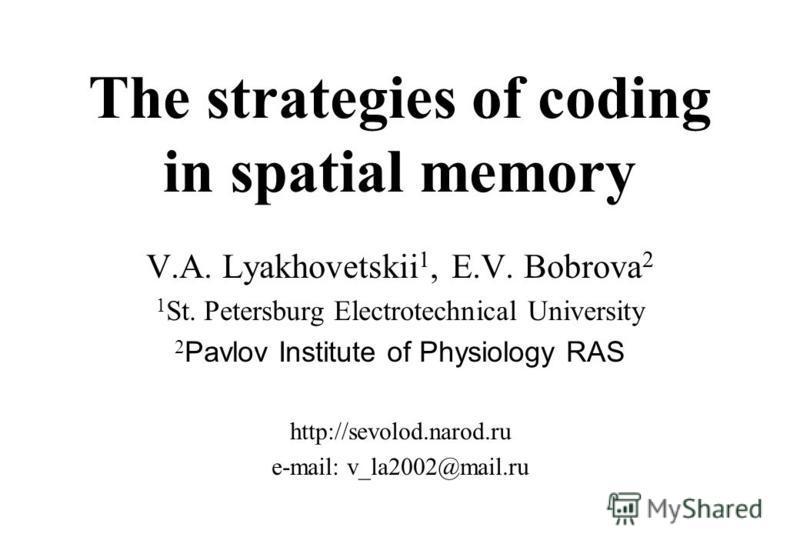 The strategies of coding in spatial memory V.A. Lyakhovetskii 1, E.V. Bobrova 2 1 St. Petersburg Electrotechnical University 2 Pavlov Institute of Physiology RAS http://sevolod.narod.ru e-mail: v_la2002@mail.ru