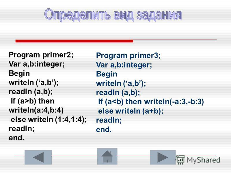 Program primer2; Var a,b:integer; Begin writeln (a,b); readln (a,b); If (a>b) then writeln(a:4,b:4) else writeln (1:4,1:4); readln; end. Program primer3; Var a,b:integer; Begin writeln (a,b); readln (a,b); If (a<b) then writeln(-a:3,-b:3) else writel