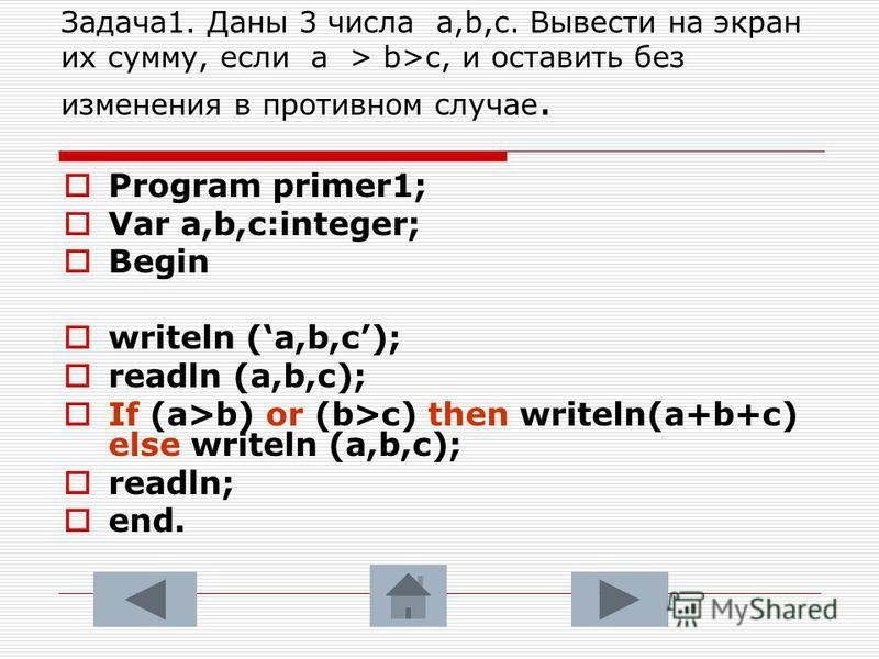 Задача 1. Даны 3 числа a,b,c. Вывести на экран их сумму, если а > b>c, и оставить без изменения в противном случае. Program primer1; Var a,b,c:integer; Begin writeln (a,b,c); readln (a,b,c); If (a>b) or (b>c) then writeln(a+b+c) else writeln (a,b,с);