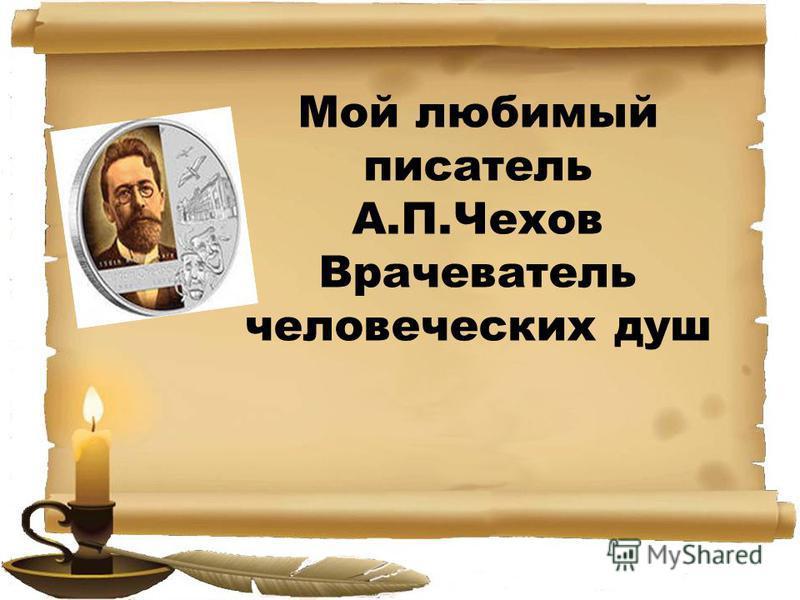 Мой любимый писатель А.П.Чехов Врачеватель человеческих душ
