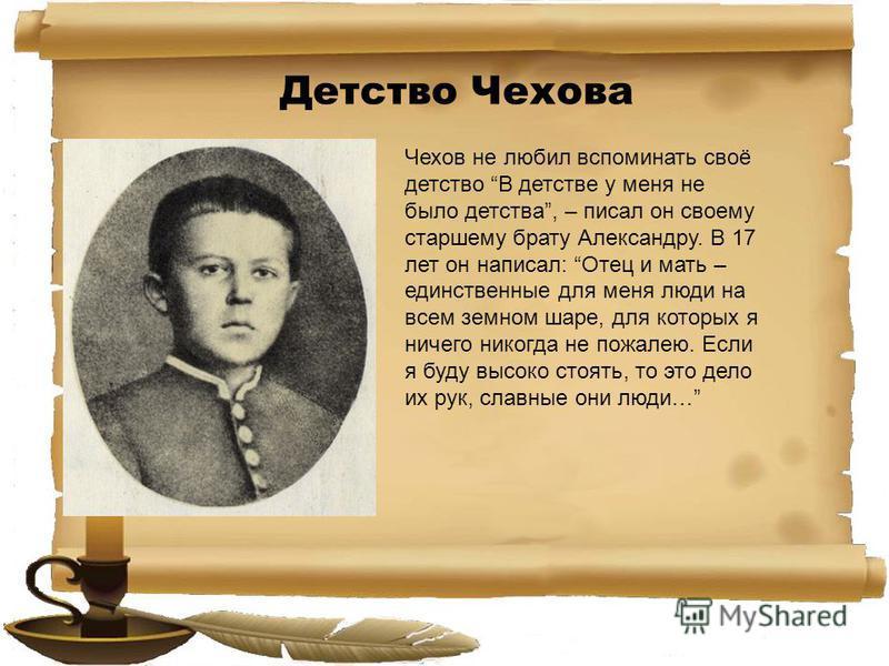 Детство Чехова Чехов не любил вспоминать своё детство В детстве у меня не было детства, – писал он своему старшему брату Александру. В 17 лет он написал: Отец и мать – единственные для меня люди на всем земном шаре, для которых я ничего никогда не по