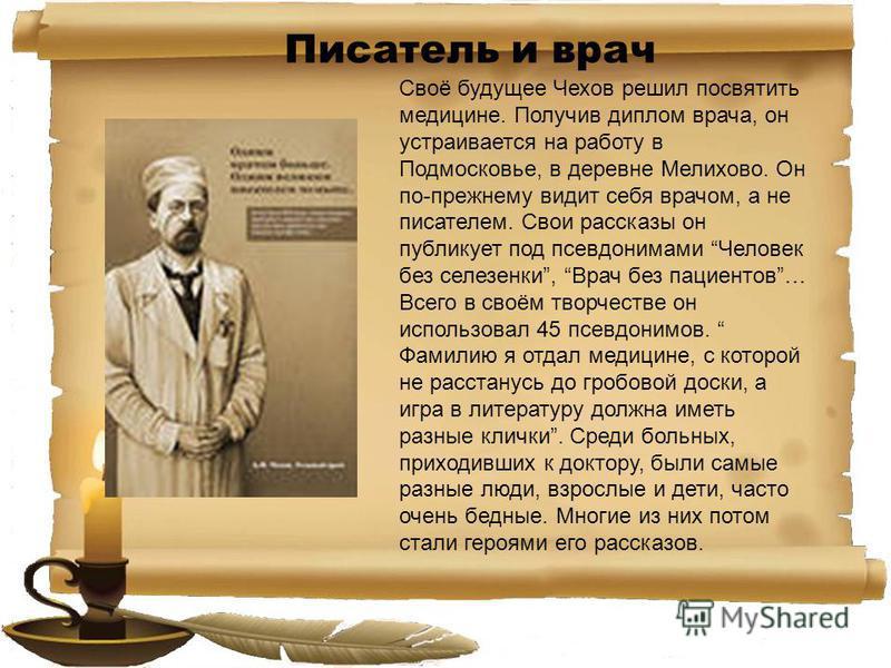 Своё будущее Чехов решил посвятить медицине. Получив диплом врача, он устраивается на работу в Подмосковье, в деревне Мелихово. Он по-прежнему видит себя врачом, а не писателем. Свои рассказы он публикует под псевдонимами Человек без селезенки, Врач