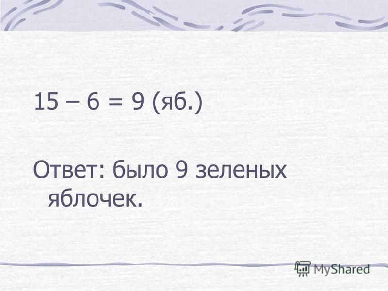 15 – 6 = 9 (яб.) Ответ: было 9 зеленых яблочек.