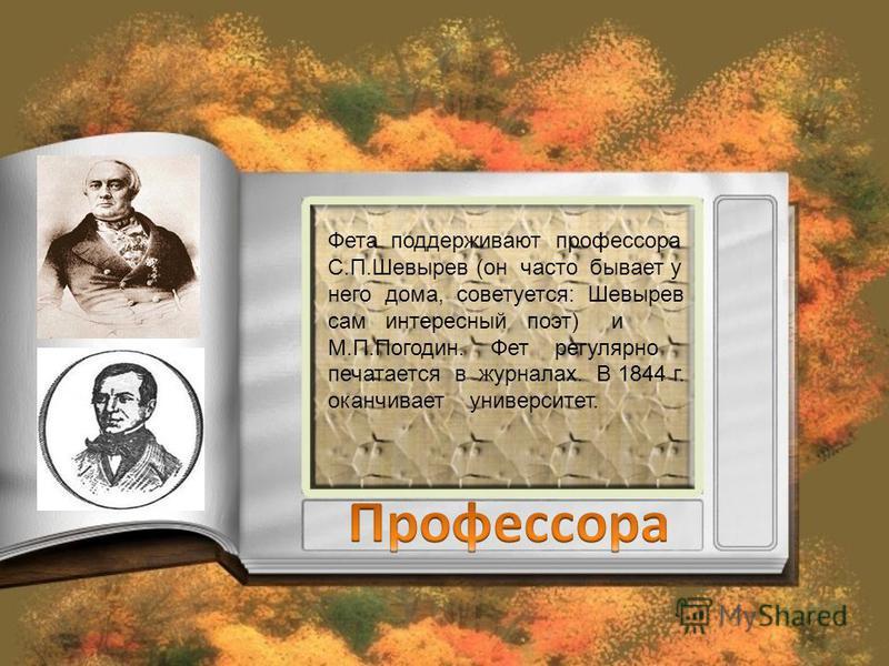 Фета поддерживают профессора С.П.Шевырев (он часто бывает у него дома, советуется: Шевырев сам интересный поэт) и М.П.Погодин. Фет регулярно печатается в журналах. В 1844 г. оканчивает университет.