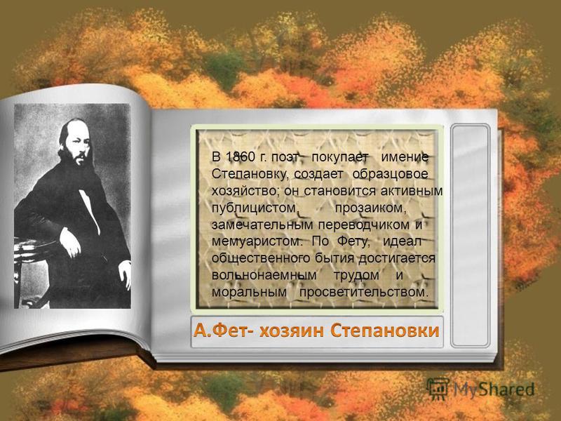 В 1860 г. поэт покупает имение Степановку, создает образцовое хозяйство; он становится активным публицистом, прозаиком, замечательным переводчиком и мемуаристом. По Фету, идеал общественного бытия достигается вольнонаемным трудом и моральным просвети