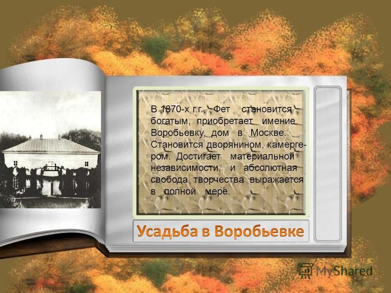 В 1870-х г.г. Фет становится богатым, приобретает имение Воробьевку, дом в Москве. Становится дворянином, камерге- ром. Достигает материальной независимости, и абсолютная свобода творчества выражается в полной мере.