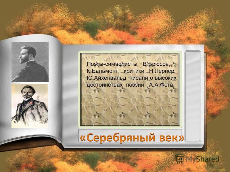 Поэты-символисты В.Брюсов, К.Бальмонт, критики Н.Лернер, Ю.Айхенвальд писали о высоких достоинствах поэзии А.А.Фета.