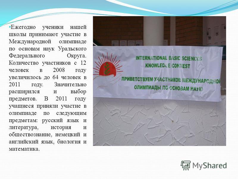 Ежегодно ученики нашей школы принимают участие в Международной олимпиаде по основам наук Уральского Федерального Округа. Количество участников с 12 человек в 2008 году увеличилось до 64 человек в 2011 году. Значительно расширился и выбор предметов. В