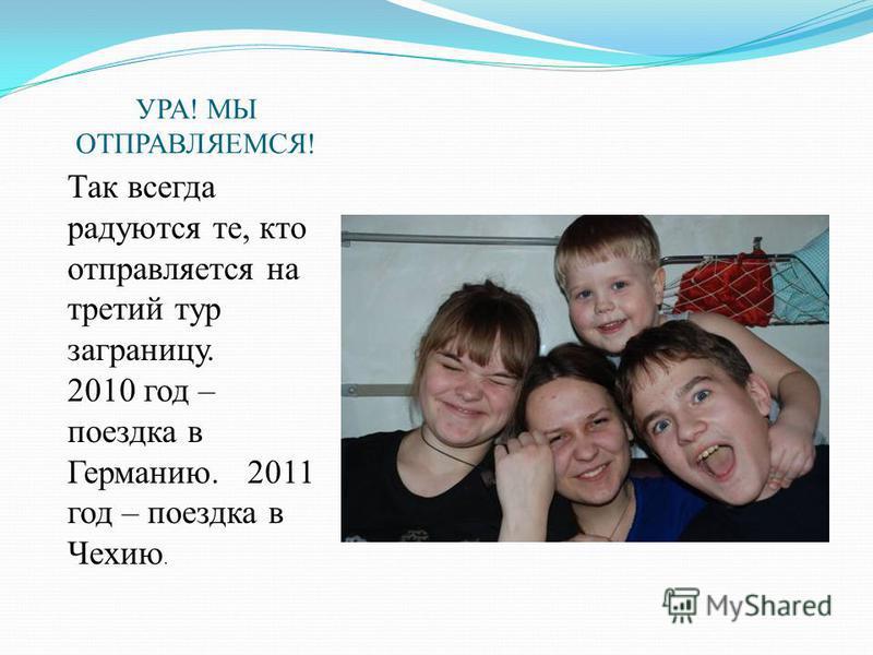 УРА! МЫ ОТПРАВЛЯЕМСЯ! Так всегда радуются те, кто отправляется на третий тур заграницу. 2010 год – поездка в Германию. 2011 год – поездка в Чехию.