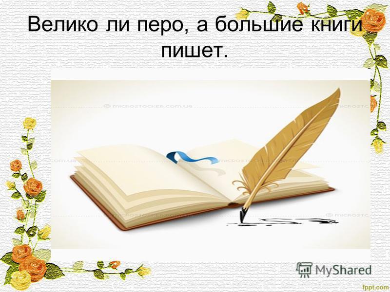 Велико ли перо, а большие книги пишет.