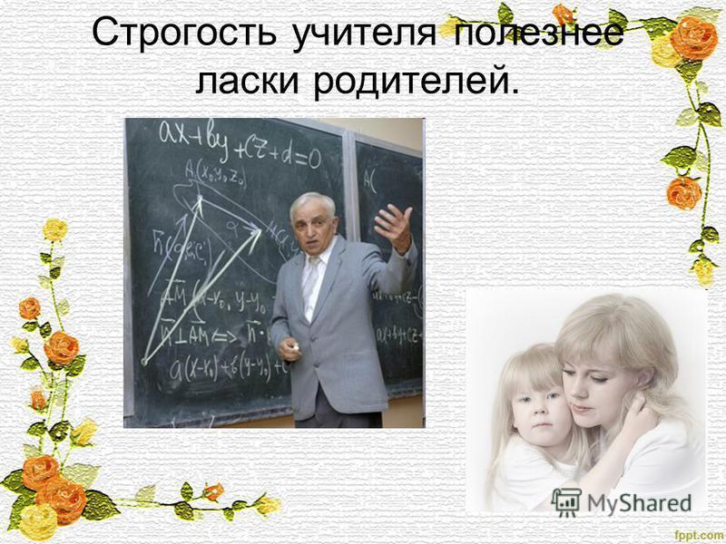 Строгость учителя полезнее ласки родителей.