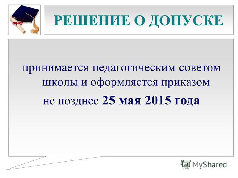 РЕШЕНИЕ О ДОПУСКЕ принимается педагогическим советом школы и оформляется приказом не позднее 25 мая 2015 года