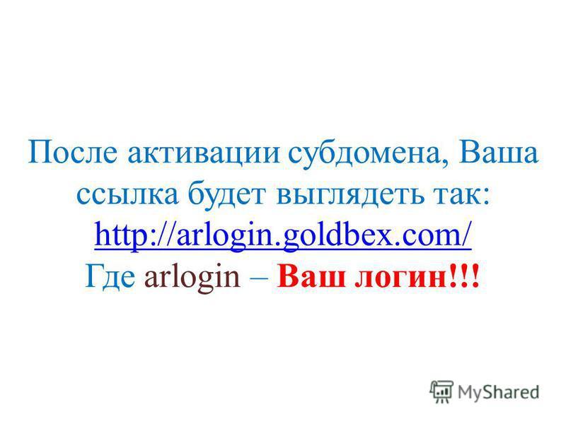 После активации субдомена, Ваша ссылка будет выглядеть так: http://arlogin.goldbex.com/ Где arlogin – Ваш логин!!! http://arlogin.goldbex.com/