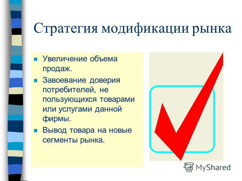 Стратегия модификации рынка n Увеличение объема продаж. n Завоевание доверия потребителей, не пользующихся товарами или услугами данной фирмы. n Вывод товара на новые сегменты рынка.