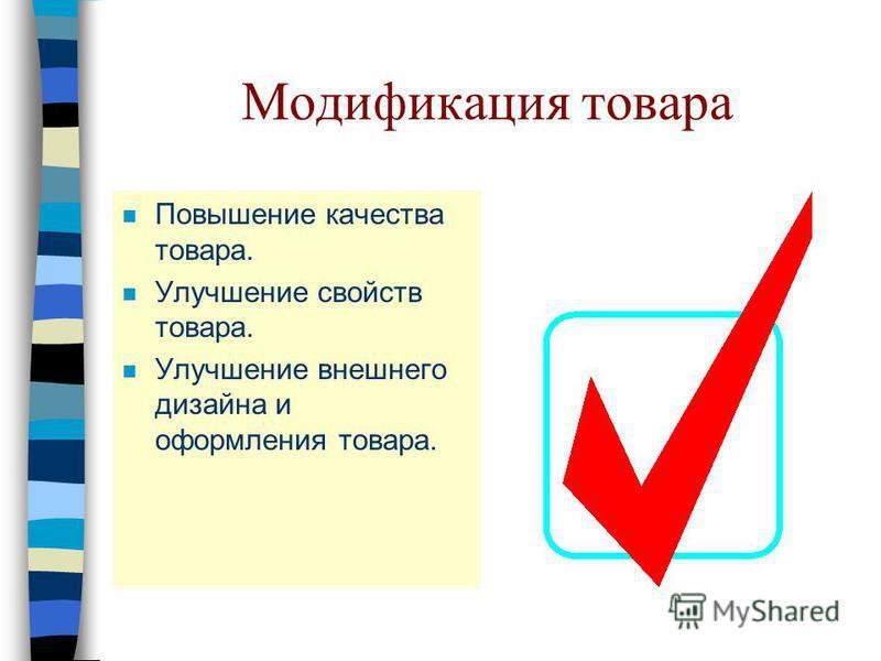 Модификация товара n Повышение качества товара. n Улучшение свойств товара. n Улучшение внешнего дизайна и оформления товара.