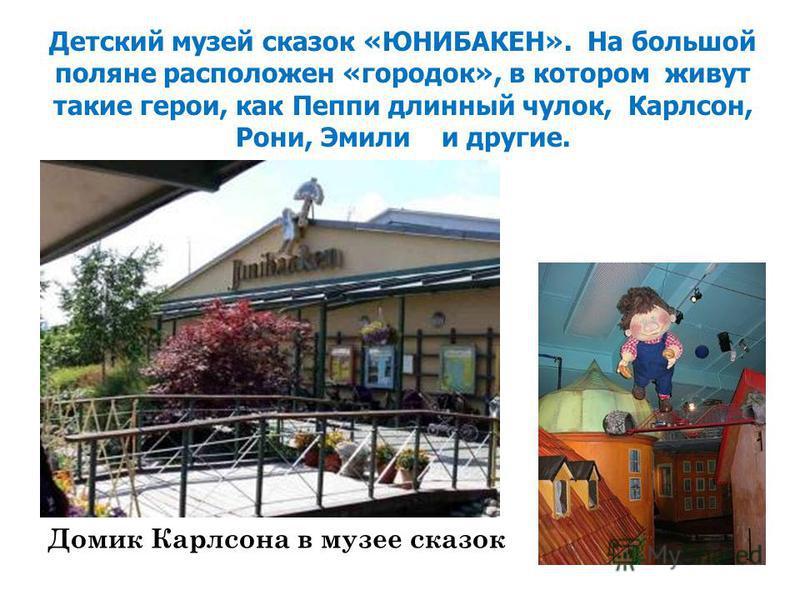 Домик Карлсона в музее сказок Детский музей сказок «ЮНИБАКЕН». На большой поляне расположен «городок», в котором живут такие герои, как Пеппи длинный чулок, Карлсон, Рони, Эмили и другие.