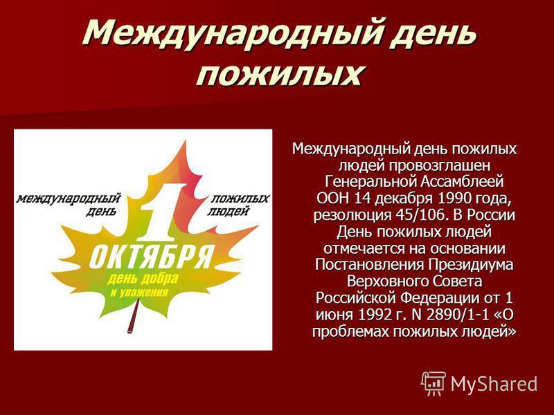 Международный день пожилых Международный день пожилых людей провозглашен Генеральной Ассамблеей ООН 14 декабря 1990 года, резолюция 45/106. В России День пожилых людей отмечается на основании Постановления Президиума Верховного Совета Российской Феде