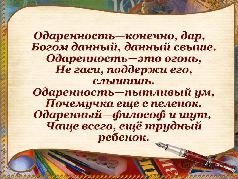 Одаренностьконечно, дар, Богом данный, данный свыше. Одаренностьэто огонь, Не гаси, поддержи его, слышишь. Одаренностьпытливый ум, Почемучка еще с пеленок. Одаренныйфилософ и шут, Чаще всего, ещё трудный ребенок.