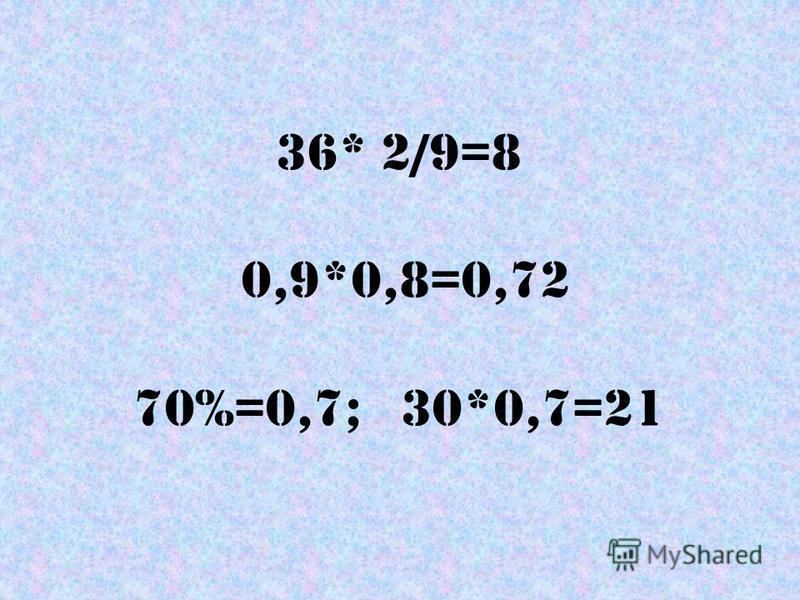 36* 2/9=8 0,9*0,8=0,72 70%=0,7; 30*0,7=21