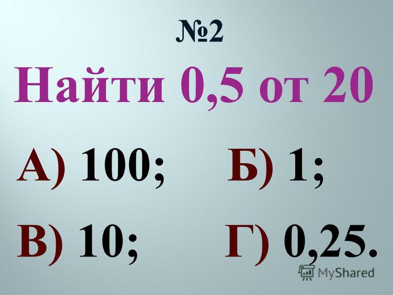Найти 0,5 от 20 2 А) 100; Б) 1; В) 10; Г) 0,25.