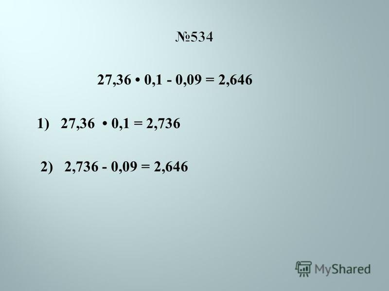 534 27,36 0,1 - 0,09 = 2,646 1) 27,36 0,1 = 2,736 2) 2,736 - 0,09 = 2,646