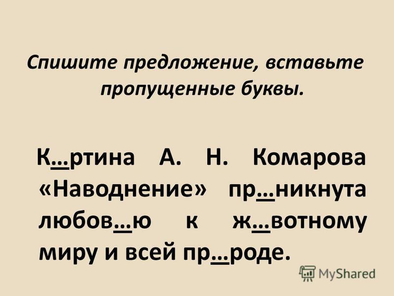 Спишите предложение, вставьте пропущенные буквы. К…ртина А. Н. Комарова «Наводнение» пр…никнута любовь…ю к ж…водному миру и всей пр…роде.