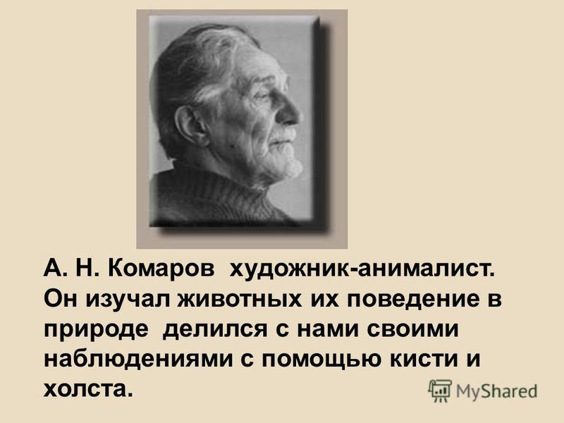 А. Н. Комаров художник-анималист. Он изучал животных их поведение в природе делился с нами своими наблюдениями с помощью кисти и холста.