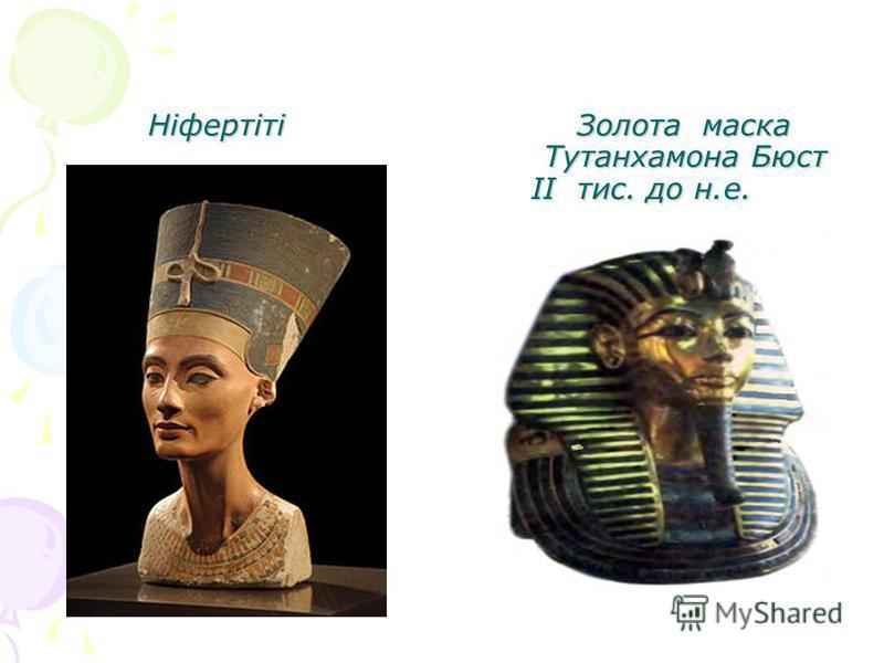 Ніфертіті Золота маска Тутанхамона Бюст ІІ тис. до н.е. Ніфертіті Золота маска Тутанхамона Бюст ІІ тис. до н.е.