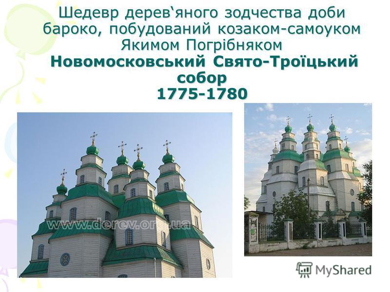 Шедевр деревяного зодчества доби бароко, побудований козаком-самоуком Якимом Погрібняком Новомосковський Свято-Троїцький собор 1775-1780