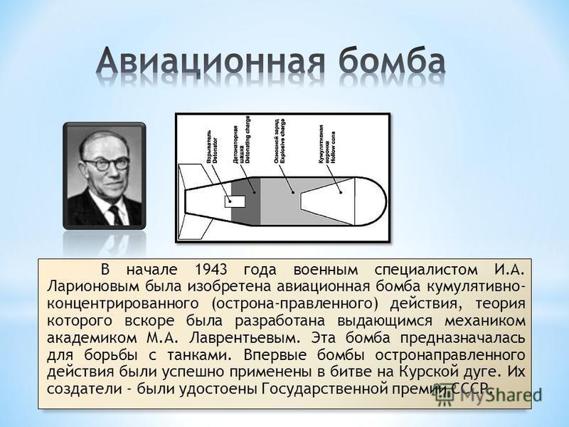 В начале 1943 года военным специалистом И.А. Ларионовым была изобретена авиационная бомба кумулятивно- концентрированного (острона-правленного) действия, теория которого вскоре была разработана выдающимся механиком академиком М.А. Лаврентьевым. Эта б