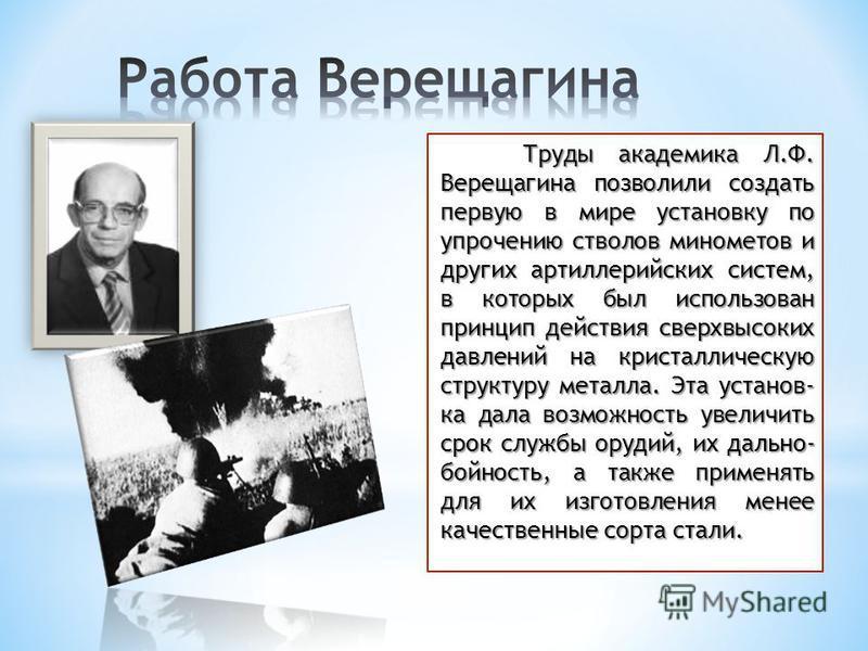 Труды академика Л.Ф. Верещагина позволили создать первую в мире установку по упрочению стволов минометов и других артиллерийских систем, в которых был использован принцип действия сверхвысоких давлений на кристаллическую структуру металла. Эта устано