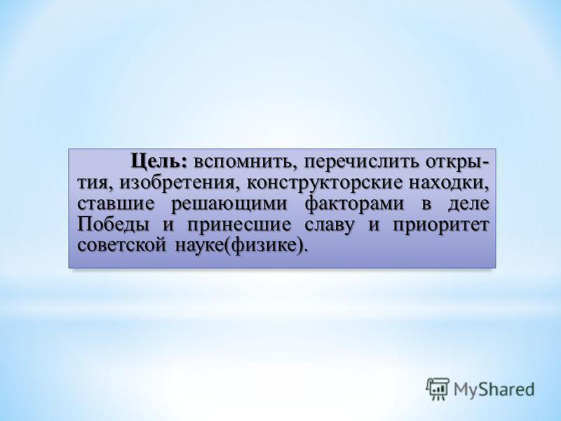 Цель: вспомнить, перечислить открытия, изобретения, конструкторские находки, ставшие решающими факторами в деле Победы и принесшие славу и приоритет советской науке(физике).