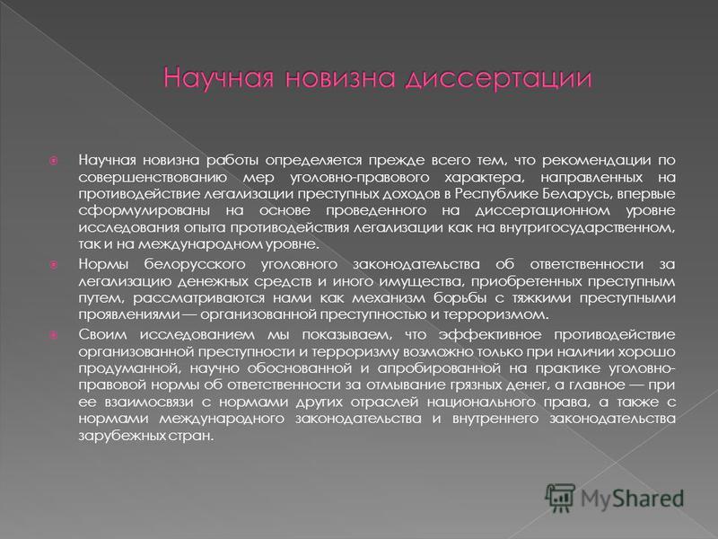 Научная новизна работы определяется прежде всего тем, что рекомендации по совершенствованию мер уголовно-правового характера, направленных на противодействие легализации преступных доходов в Республике Беларусь, впервые сформулированы на основе прове