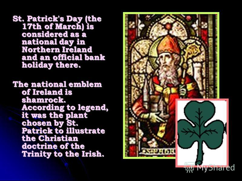 St. Patrick's Day (the 17th of March) is considered as a national day in Northern Ireland and an official bank holiday there. The national emblem of Ireland is shamrock. According to legend, it was the plant chosen by St. Patrick to illustrate the Ch