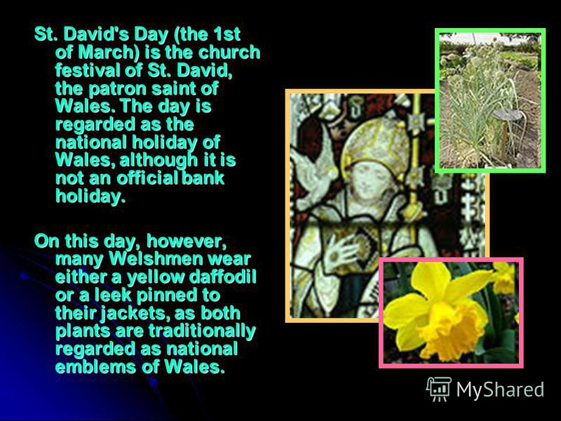 St. David's Day (the 1st of March) is the church festival of St. David, the patron saint of Wales. The day is regarded as the national holiday of Wales, although it is not an official bank holiday. On this day, however, many Welshmen wear either a ye