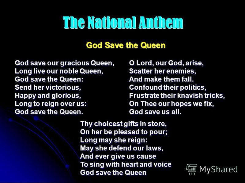 The National Anthem God save our gracious Queen, Long live our noble Queen, God save the Queen: Send her victorious, Happy and glorious, Long to reign over us: God save the Queen. O Lord, our God, arise, Scatter her enemies, And make them fall. Confo