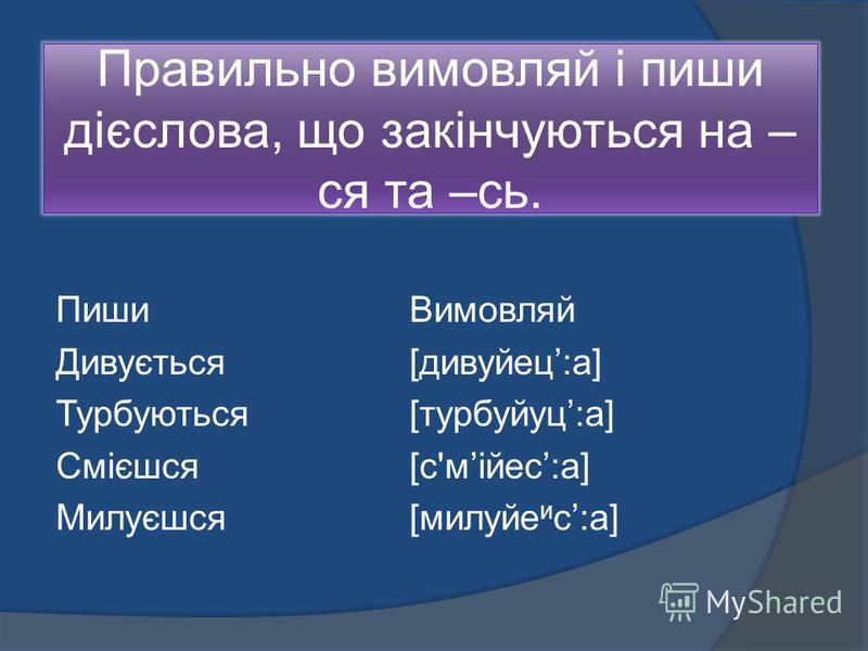 Правильно вимовляй і пиши дієслова, що закінчуються на – ся та –сь. Пиши Вимовляй Дивується [дивуйец:а] Турбуються [турбуйуц:а] Смієшся [с'мійес:а] Милуєшся [милуйе и с:а]
