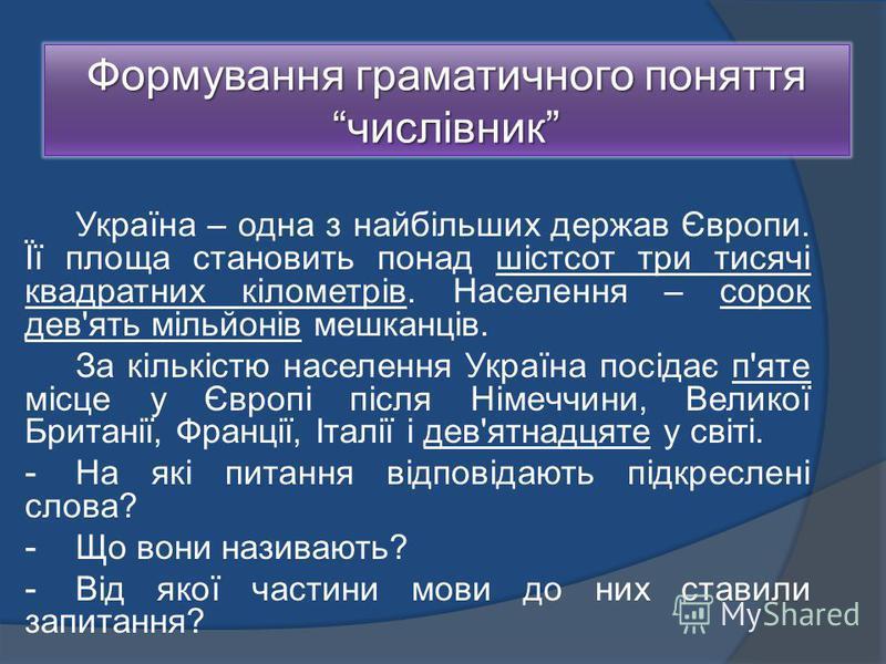 Формування граматичного поняття числівник Україна – одна з найбільших держав Європи. Її площа становить понад шістсот три тисячі квадратних кілометрів. Населення – сорок дев'ять мільйонів мешканців. За кількістю населення Україна посідає п'яте місце