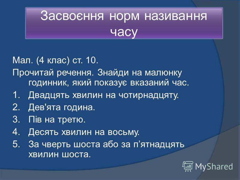 Засвоєння норм називання часу Мал. (4 клас) ст. 10. Прочитай речення. Знайди на малюнку годинник, який показує вказаний час. 1. Двадцять хвилин на чотирнадцяту. 2. Дев'ята година. 3. Пів на третю. 4. Десять хвилин на восьму. 5. За чверть шоста або за