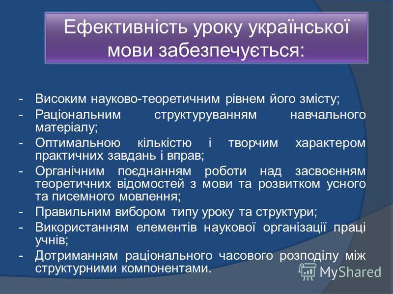 Ефективність уроку української мови забезпечується: - Високим науково-теоретичним рівнем його змісту; - Раціональним структуруванням навчального матеріалу; - Оптимальною кількістю і творчим характером практичних завдань і вправ; - Органічним поєднанн