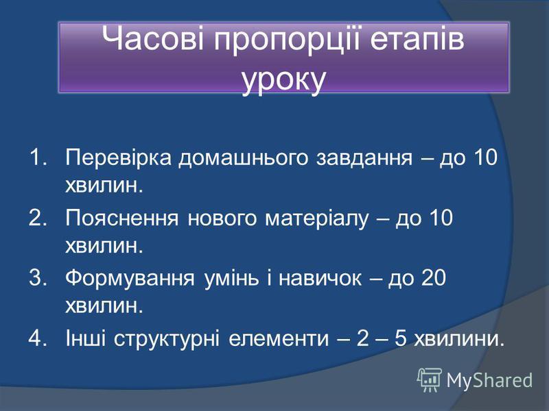 Часові пропорції етапів уроку 1. Перевірка домашнього завдання – до 10 хвилин. 2. Пояснення нового матеріалу – до 10 хвилин. 3. Формування умінь і навичок – до 20 хвилин. 4. Інші структурні елементи – 2 – 5 хвилини.