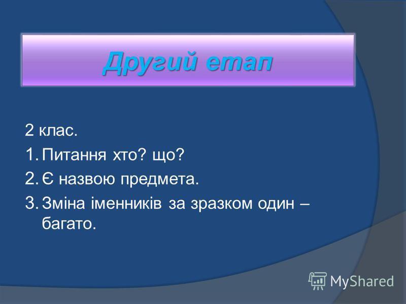 Другий етап 2 клас. 1. Питання хто? що? 2. Є назвою предмета. 3. Зміна іменників за зразком один – багато.