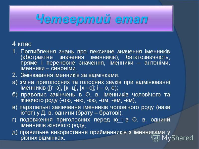 Четвертий етап 4 клас 1. Поглиблення знань про лексичне значення іменників (абстрактне значення іменників), багатозначність, пряме і переносне значення, іменники – антоніми, іменники – синоніми. 2. Змінювання іменників за відмінками. а) зміна приголо