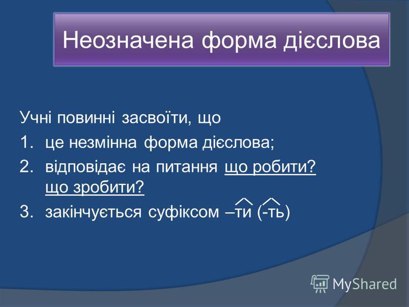 Неозначена форма дієслова Учні повинні засвоїти, що 1. це незмінна форма дієслова; 2. відповідає на питання що робити? що зробити? 3. закінчується суфіксом –ти (-ть)