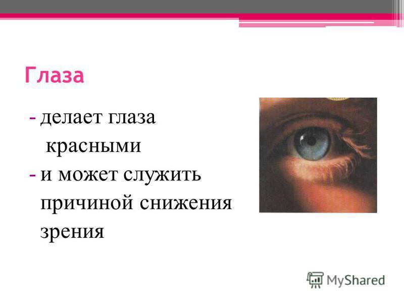 Глаза -делает глаза красными -и может служить причиной снижения зрения